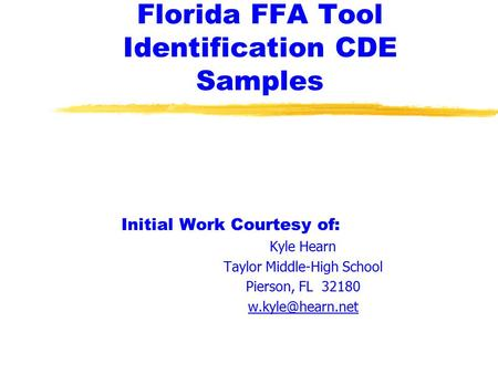 Florida FFA Tool Identification CDE Samples Initial Work Courtesy of: Kyle Hearn Taylor Middle-High School Pierson, FL 32180