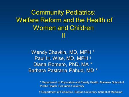 Community Pediatrics: Welfare Reform and the Health of Women and Children II Wendy Chavkin, MD, MPH * Paul H. Wise, MD, MPH † Diana Romero, PhD, MA * Barbara.