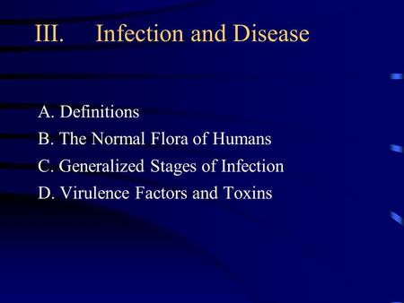 III. Infection and Disease A. Definitions B. The Normal Flora of Humans C. Generalized Stages of Infection D. Virulence Factors and Toxins.
