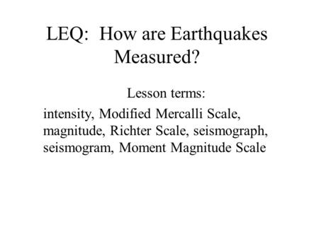 LEQ: How are Earthquakes Measured? Lesson terms: intensity, Modified Mercalli Scale, magnitude, Richter Scale, seismograph, seismogram, Moment Magnitude.