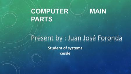 COMPUTER MAIN PARTS Student of systems cesde. 1.HARDWARE Any physical component of a computer system that contains a circuit board, ICs, or other electronics.