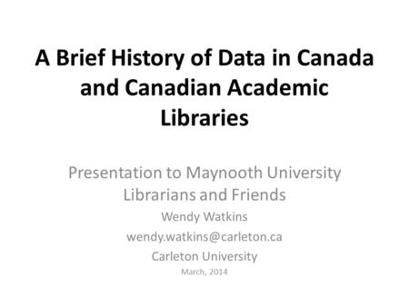 A Brief History of Data in Canada and Canadian Academic Libraries Presentation to Maynooth University Librarians and Friends Wendy Watkins