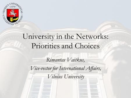 University in the Networks: Priorities and Choices Rimantas Vaitkus, Vice-rector for International Affairs, Vilnius University.