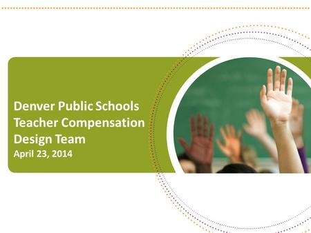 Denver Public Schools Teacher Compensation Design Team April 23, 2014 1.