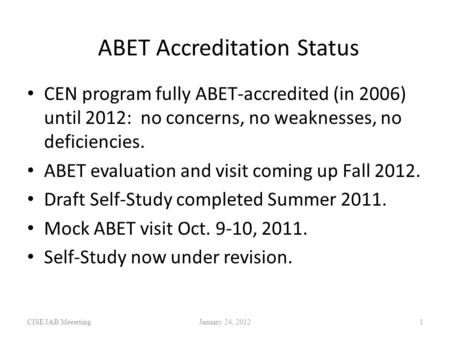 ABET Accreditation Status CISE IAB MeeertingJanuary 24, 20121 CEN program fully ABET-accredited (in 2006) until 2012: no concerns, no weaknesses, no deficiencies.