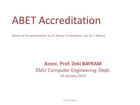 ABET Accreditation (Based on the presentations by Dr. Raman Unnikrishnan and W. J. Wilson) Assoc. Prof. Zeki BAYRAM EMU Computer Engineering Dept. 14 January.