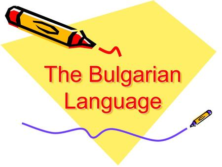 The Bulgarian Language The Bulgarian Language Do you know that: The Bulgarian language is Indo-European language of South Slavic group of languages.