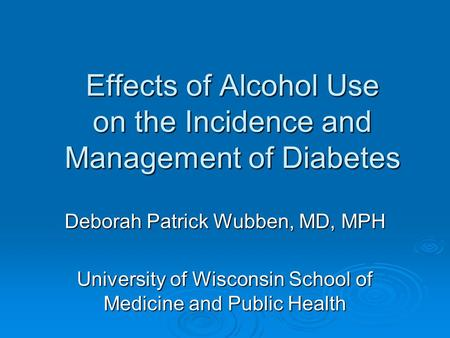Effects of Alcohol Use on the Incidence and Management of Diabetes Deborah Patrick Wubben, MD, MPH University of Wisconsin School of Medicine and Public.