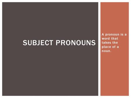 A pronoun is a word that takes the place of a noun. SUBJECT PRONOUNS.