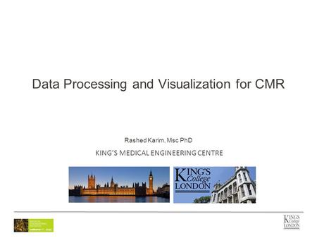 KING'S MEDICAL ENGINEERING CENTRE Data Processing and Visualization for CMR Rashed Karim, Msc PhD.