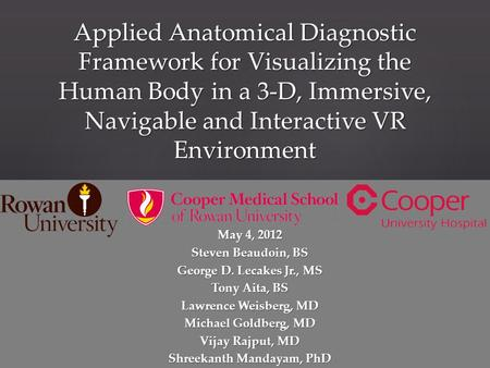 Applied Anatomical Diagnostic Framework for Visualizing the Human Body in a 3-D, Immersive, Navigable and Interactive VR Environment May 4, 2012 Steven.