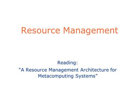 "Resource Management Reading: ""A Resource Management Architecture for Metacomputing Systems"""