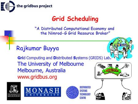 "Grid Scheduling "" A Distributed Computational Economy and the Nimrod-G Grid Resource Broker "" Rajkumar Buyya Grid Computing and Distributed Systems (GRIDS)"