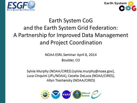 Earth System CoG and the Earth System Grid Federation: A Partnership for Improved Data Management and Project Coordination NOAA ESRL Seminar April 8, 2014.