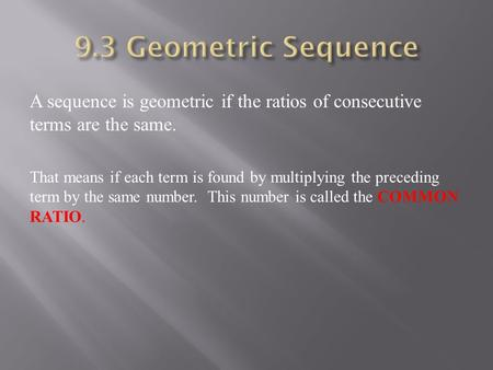 A sequence is geometric if the ratios of consecutive terms are the same. That means if each term is found by multiplying the preceding term by the same.
