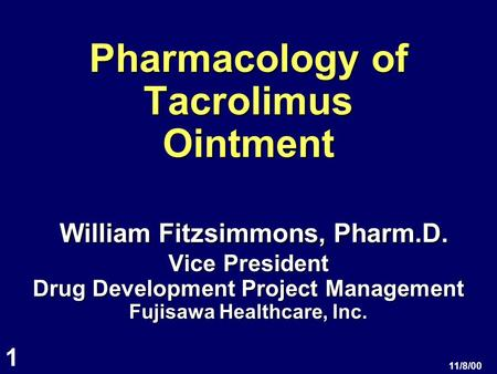1 11/8/00 Pharmacology of Tacrolimus Ointment William Fitzsimmons, Pharm.D. Vice President Drug Development Project Management Fujisawa Healthcare, Inc.