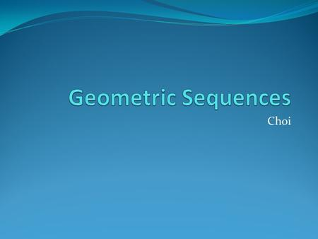Choi Geometric Sequence A sequence like 3, 9, 27, 81,…, where the ratio between consecutive terms is a constant, is called a geometric sequence. In a.