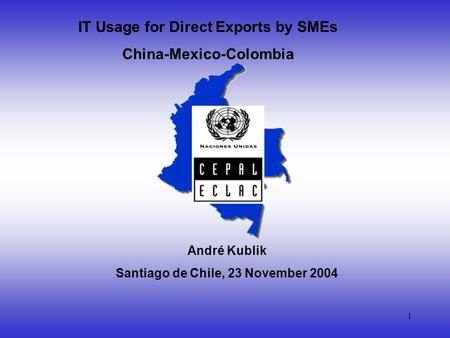 1 IT Usage for Direct Exports by SMEs China-Mexico-Colombia André Kublik Santiago de Chile, 23 November 2004.
