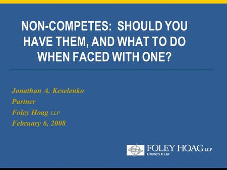 NON-COMPETES: SHOULD YOU HAVE THEM, AND WHAT TO DO WHEN FACED WITH ONE? Jonathan A. Keselenko Partner Foley Hoag LLP February 6, 2008.