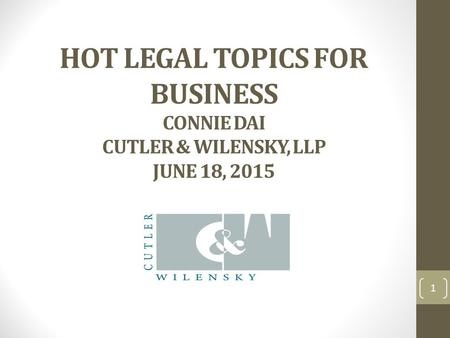 HOT LEGAL TOPICS FOR BUSINESS CONNIE DAI CUTLER & WILENSKY, LLP JUNE 18, 2015 1.