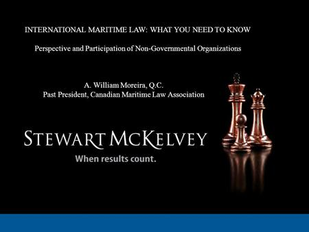 INTERNATIONAL MARITIME LAW: WHAT YOU NEED TO KNOW Perspective and Participation of Non-Governmental Organizations A. William Moreira, Q.C. Past President,