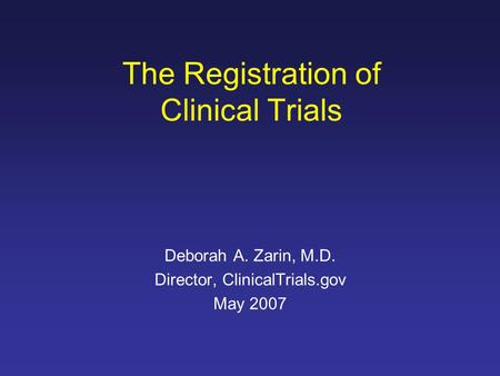 The Registration of Clinical Trials Deborah A. Zarin, M.D. Director, ClinicalTrials.gov May 2007.