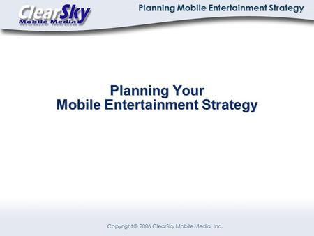Copyright © 2006 ClearSky Mobile Media, Inc. Planning Mobile Entertainment Strategy Planning Your Mobile Entertainment Strategy.
