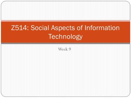 Week 9 1 Z514: Social Aspects of Information Technology.