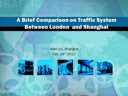 A Brief Comparison on Traffic System Between London and Shanghai Allen Liu, Shanghai Feb. 16 th 2012.
