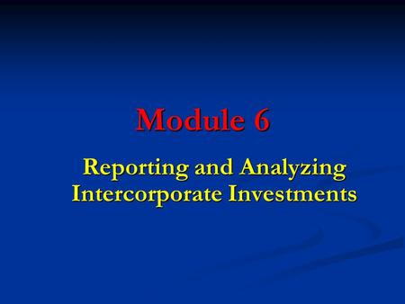 Module 6 Reporting and Analyzing Intercorporate Investments.