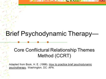 Brief Psychodynamic Therapy— Core Conflictural Relationship Themes Method (CCRT) Adapted from Book, H. E. (1998). How to practice brief psychodynamic.