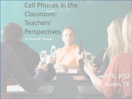 Cell Phones in the Classroom: Teachers' Perspectives SITE, 2012 Austin, TX Dr. Kevin M. Thomas.