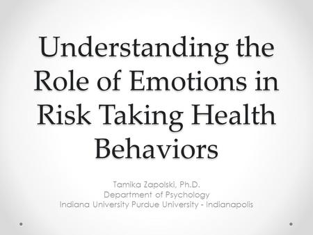 Understanding the Role of Emotions in Risk Taking Health Behaviors Tamika Zapolski, Ph.D. Department of Psychology Indiana University Purdue University.