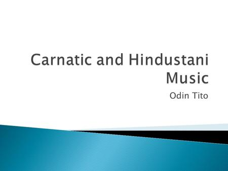 Odin Tito.  There are two main sub genres of Indian music, Hindustani and Carnatic.  These are the two classical music of India  Hindustani music is.