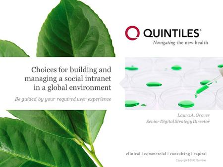 Copyright © 2012 Quintiles Choices for building and managing a social intranet in a global environment Be guided by your required user experience Laura.
