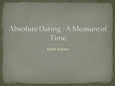 Earth Science. Learning Target: I can describe the difference between relative and absolute dating methods. Question: How can scientists use half lives.
