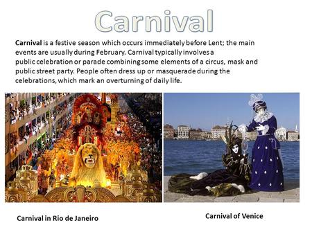 Carnival is a festive season which occurs immediately before Lent; the main events are usually during February. Carnival typically involves a public celebration.