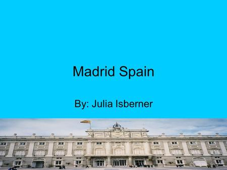 Madrid Spain By: Julia Isberner. Where is Madrid located in Spain? Madrid is located in the center, and it's also the countries capital.
