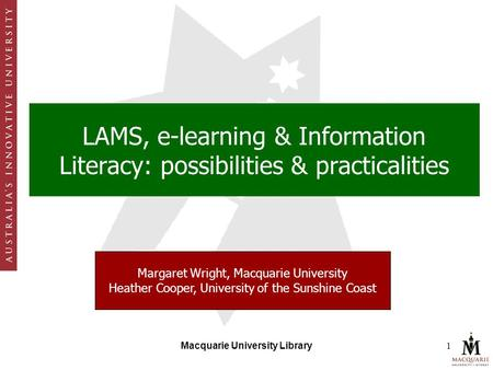 Macquarie University Library1 LAMS, e-learning & Information Literacy: possibilities & practicalities Margaret Wright, Macquarie University Heather Cooper,