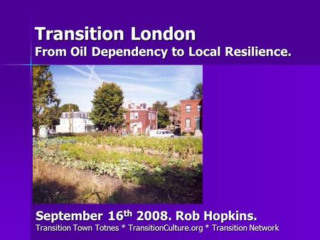 Transition London From Oil Dependency to Local Resilience. September 16 th 2008. Rob Hopkins. Transition Town Totnes * TransitionCulture.org * Transition.