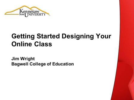 Getting Started Designing Your Online Class Jim Wright Bagwell College of Education.