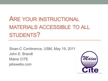 A RE YOUR INSTRUCTIONAL MATERIALS ACCESSIBLE TO ALL STUDENTS ? Sloan-C Conference, USM, May 19, 2011 John E. Brandt Maine CITE jebswebs.com.