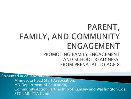 PROMOTING FAMILY ENGAGEMENT AND SCHOOL READINESS, FROM PRENATAL TO AGE 8 Presented in collaboration: Minnesota Head Start Association, MN Department of.