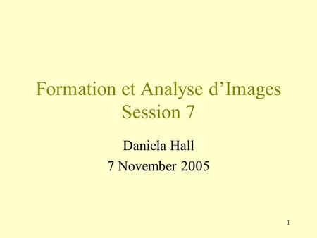1 Formation et Analyse d'Images Session 7 Daniela Hall 7 November 2005.