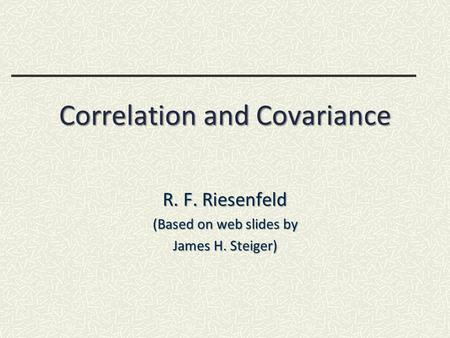 Correlation and Covariance R. F. Riesenfeld (Based on web slides by James H. Steiger)