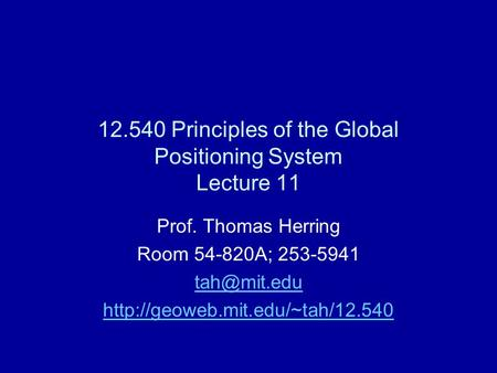 12.540 Principles of the Global Positioning System Lecture 11 Prof. Thomas Herring Room 54-820A; 253-5941