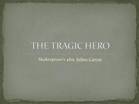 Shakespeare's play Julius Caesar. In Shakespeare's play Julius Caesar, who is the real tragic hero? Julius Caesar? Or Brutus?