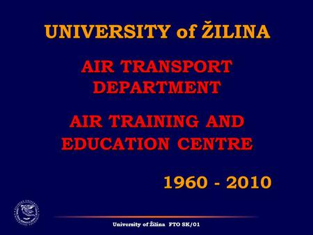 UNIVERSITY of ŽILINA AIR TRANSPORT DEPARTMENT AIR TRAINING AND EDUCATION CENTRE 1960 - 2010 University of Žilina FTO SK/01.