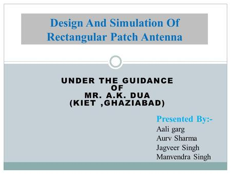 UNDER THE GUIDANCE OF MR. A.K. DUA (KIET,GHAZIABAD) Design And Simulation Of Rectangular Patch Antenna Presented By:- Aali garg Aurv Sharma Jagveer Singh.