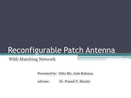 Reconfigurable Patch Antenna With Matching Network Presented by: Mike Bly, Josh Rohman Advisor: Dr. Prasad N. Shastry.